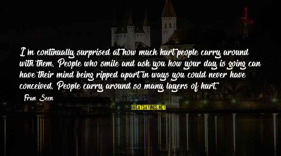 Being Ripped Off Sayings By Fran Seen: I'm continually surprised at how much hurt people carry around with them. People who smile