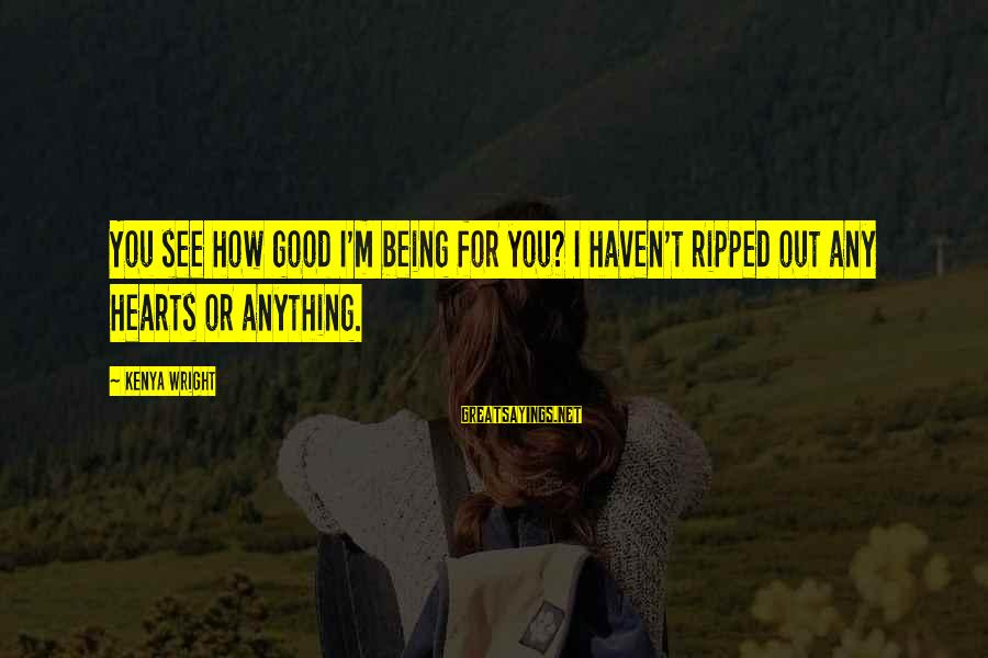 Being Ripped Off Sayings By Kenya Wright: You see how good I'm being for you? I haven't ripped out any hearts or