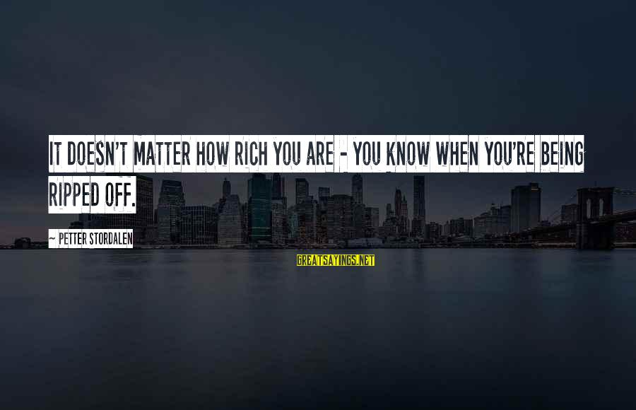 Being Ripped Off Sayings By Petter Stordalen: It doesn't matter how rich you are - you know when you're being ripped off.