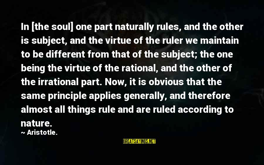 Being Ruled Sayings By Aristotle.: In [the soul] one part naturally rules, and the other is subject, and the virtue