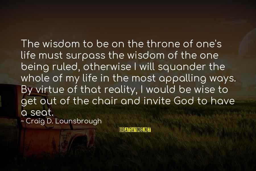Being Ruled Sayings By Craig D. Lounsbrough: The wisdom to be on the throne of one's life must surpass the wisdom of