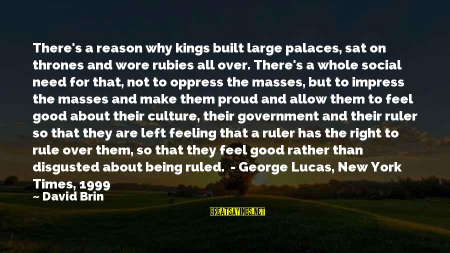 Being Ruled Sayings By David Brin: There's a reason why kings built large palaces, sat on thrones and wore rubies all