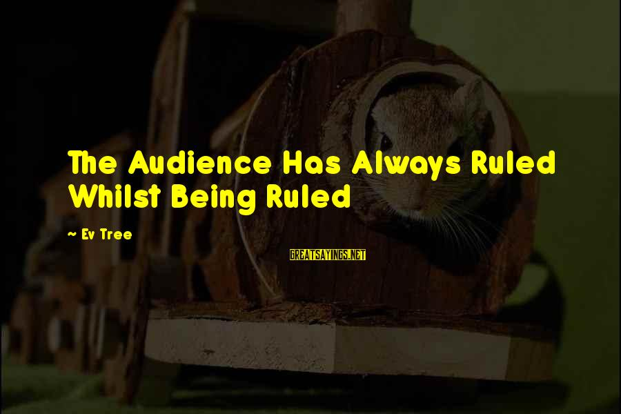 Being Ruled Sayings By Ev Tree: The Audience Has Always Ruled Whilst Being Ruled