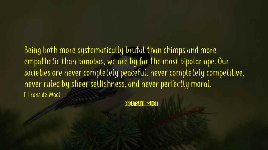 Being Ruled Sayings By Frans De Waal: Being both more systematically brutal than chimps and more empathetic than bonobos, we are by