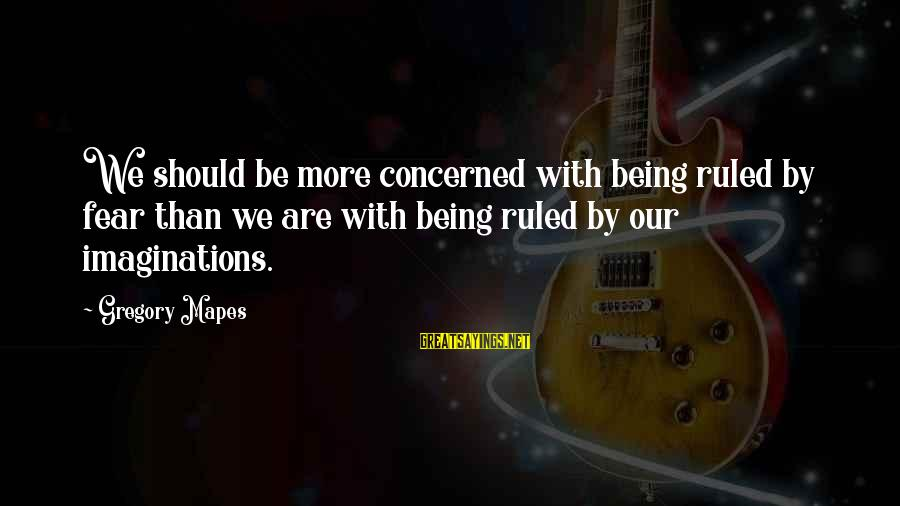 Being Ruled Sayings By Gregory Mapes: We should be more concerned with being ruled by fear than we are with being