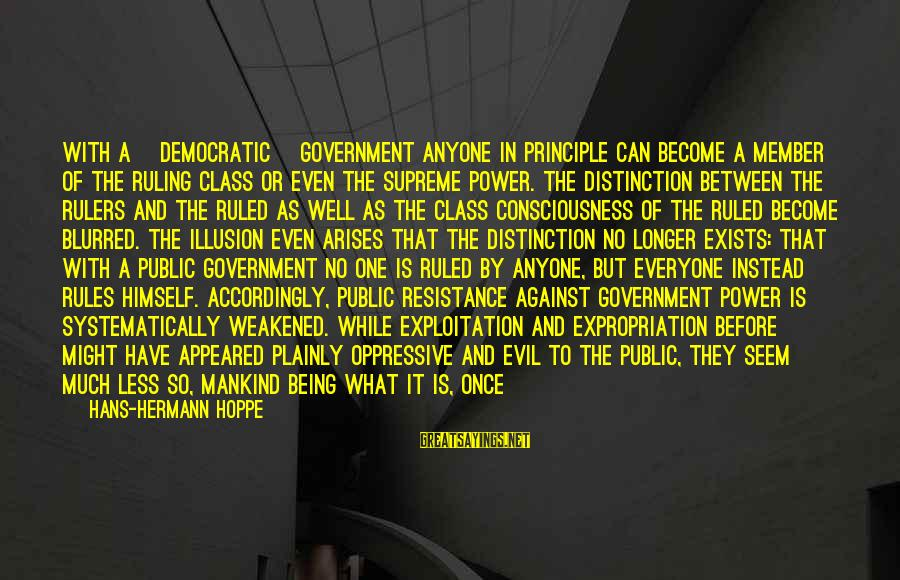Being Ruled Sayings By Hans-Hermann Hoppe: With a [democratic] government anyone in principle can become a member of the ruling class