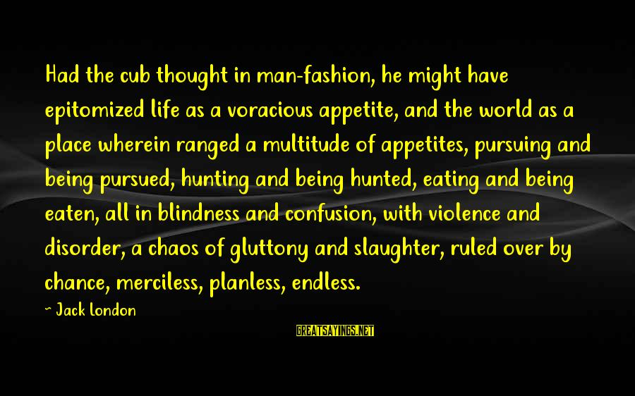 Being Ruled Sayings By Jack London: Had the cub thought in man-fashion, he might have epitomized life as a voracious appetite,