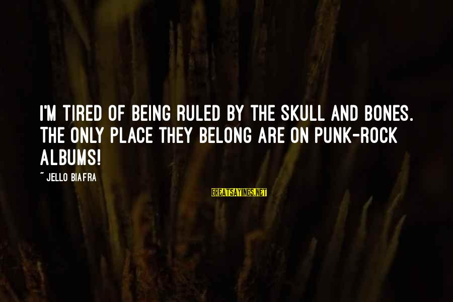 Being Ruled Sayings By Jello Biafra: I'm tired of being ruled by the Skull and Bones. The only place they belong
