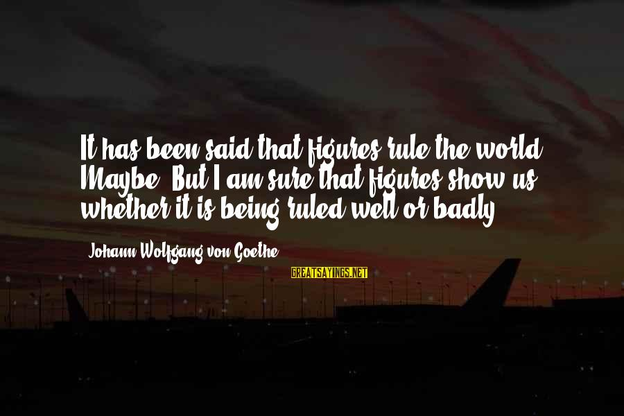 Being Ruled Sayings By Johann Wolfgang Von Goethe: It has been said that figures rule the world. Maybe. But I am sure that