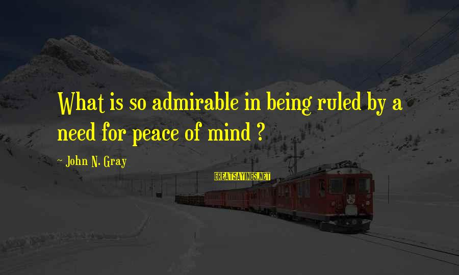 Being Ruled Sayings By John N. Gray: What is so admirable in being ruled by a need for peace of mind ?