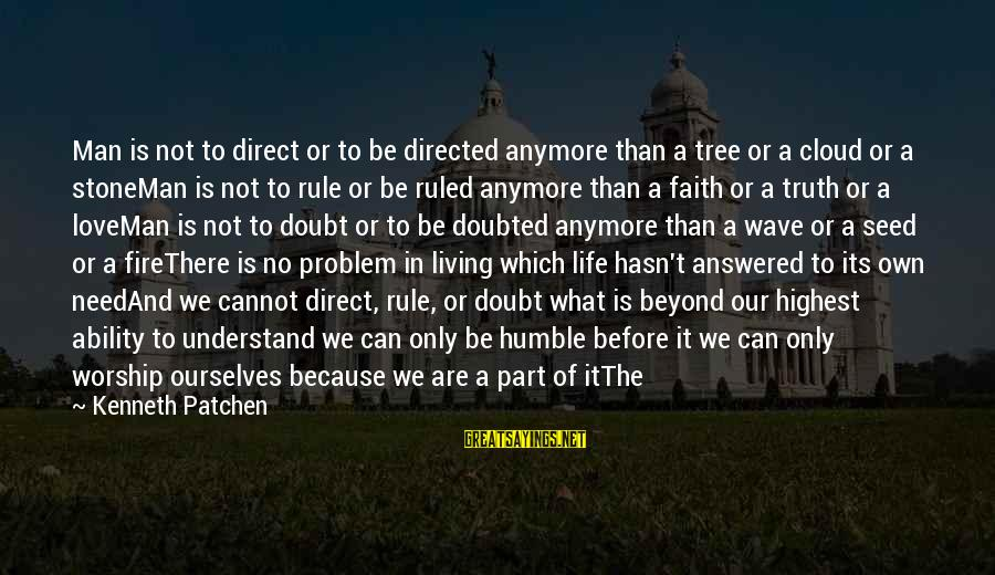 Being Ruled Sayings By Kenneth Patchen: Man is not to direct or to be directed anymore than a tree or a