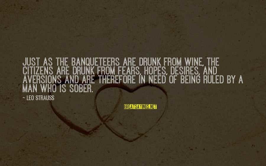 Being Ruled Sayings By Leo Strauss: Just as the banqueteers are drunk from wine, the citizens are drunk from fears, hopes,