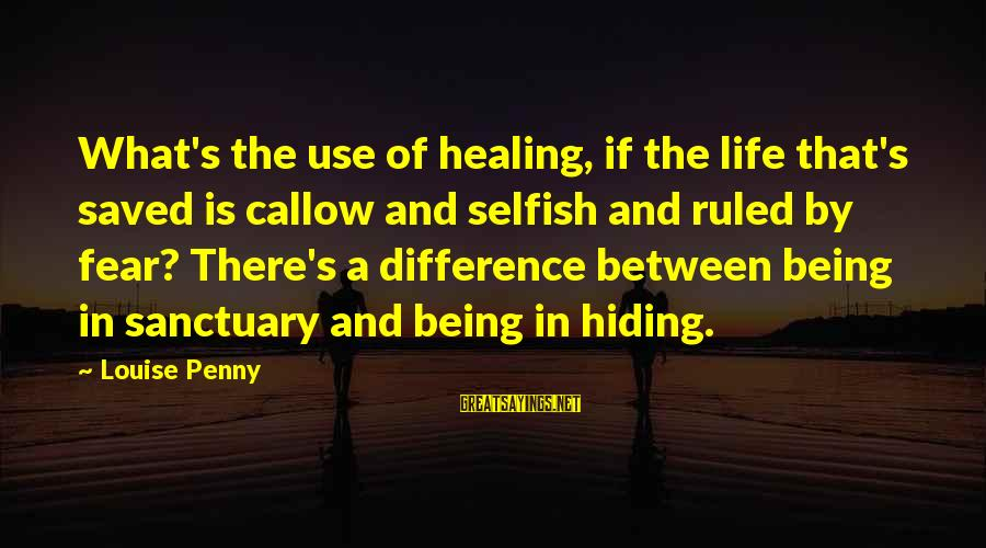 Being Ruled Sayings By Louise Penny: What's the use of healing, if the life that's saved is callow and selfish and