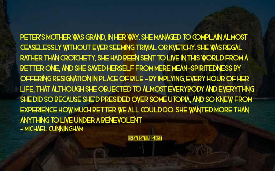 Being Ruled Sayings By Michael Cunningham: Peter's mother was grand, in her way. She managed to complain almost ceaselessly without ever