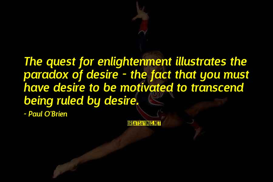Being Ruled Sayings By Paul O'Brien: The quest for enlightenment illustrates the paradox of desire - the fact that you must