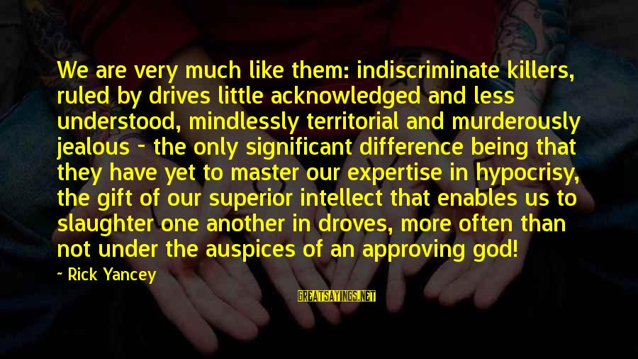 Being Ruled Sayings By Rick Yancey: We are very much like them: indiscriminate killers, ruled by drives little acknowledged and less