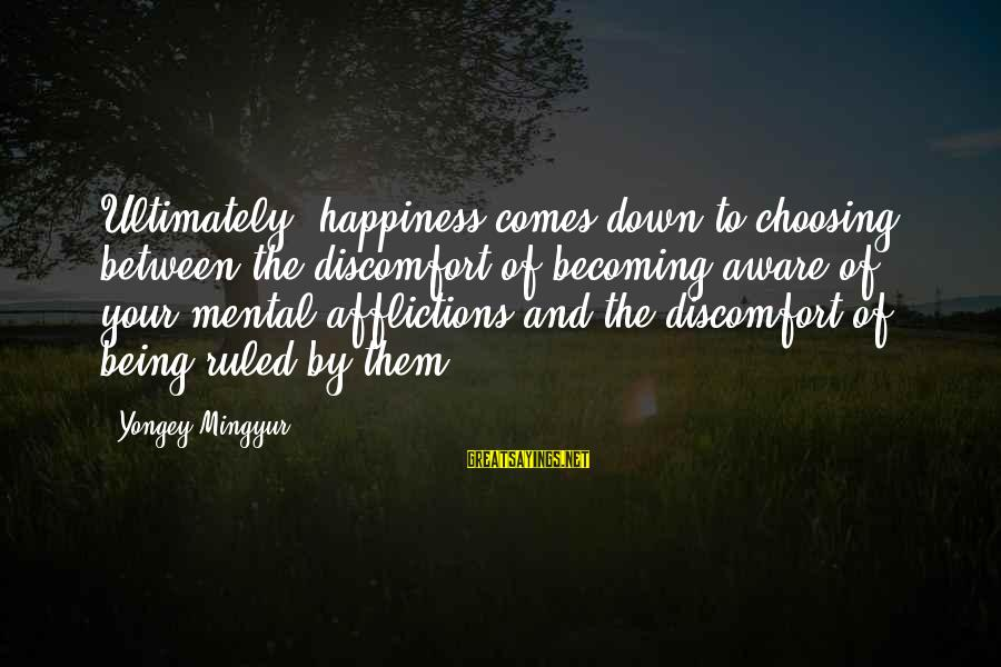 Being Ruled Sayings By Yongey Mingyur: Ultimately, happiness comes down to choosing between the discomfort of becoming aware of your mental