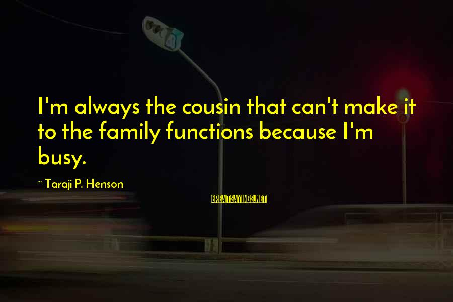 Being Scared To Admit Feelings Sayings By Taraji P. Henson: I'm always the cousin that can't make it to the family functions because I'm busy.