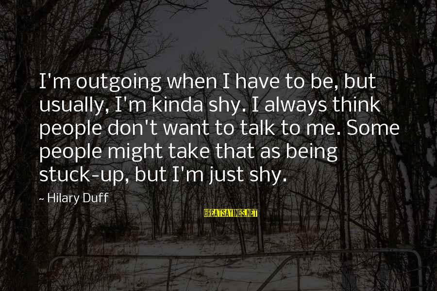 Being Shy But Outgoing Sayings By Hilary Duff: I'm outgoing when I have to be, but usually, I'm kinda shy. I always think