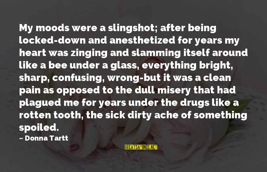 Being Sick Of Everything Sayings By Donna Tartt: My moods were a slingshot; after being locked-down and anesthetized for years my heart was