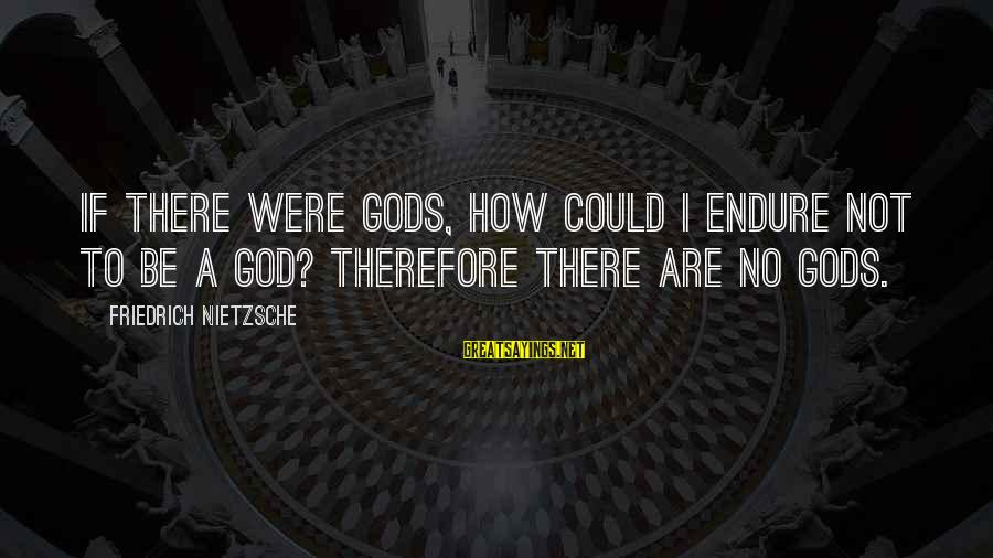 Being Sick Of Everything Sayings By Friedrich Nietzsche: If there were gods, how could I endure not to be a god? Therefore there