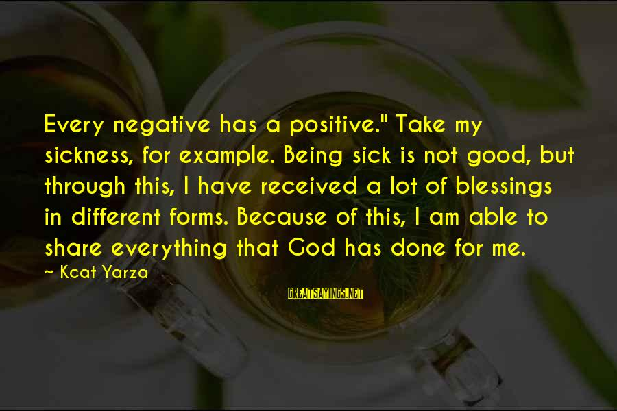 """Being Sick Of Everything Sayings By Kcat Yarza: Every negative has a positive."""" Take my sickness, for example. Being sick is not good,"""