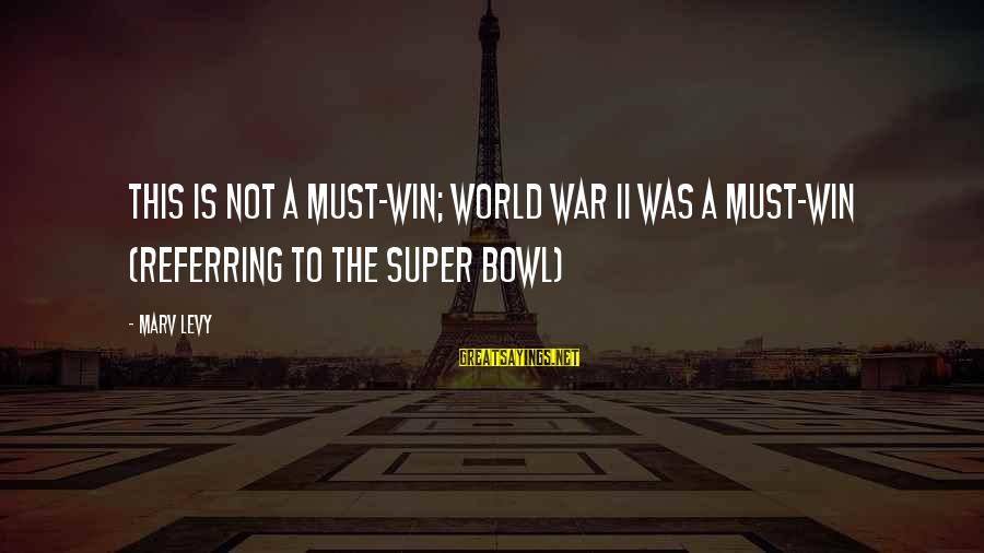 Being Sick Of Everything Sayings By Marv Levy: This is not a must-win; World War II was a must-win (Referring to the Super