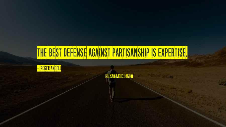Being Sick Of Everything Sayings By Roger Angell: The best defense against partisanship is expertise.