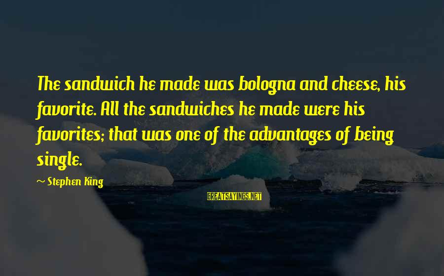Being Single Advantages Sayings By Stephen King: The sandwich he made was bologna and cheese, his favorite. All the sandwiches he made