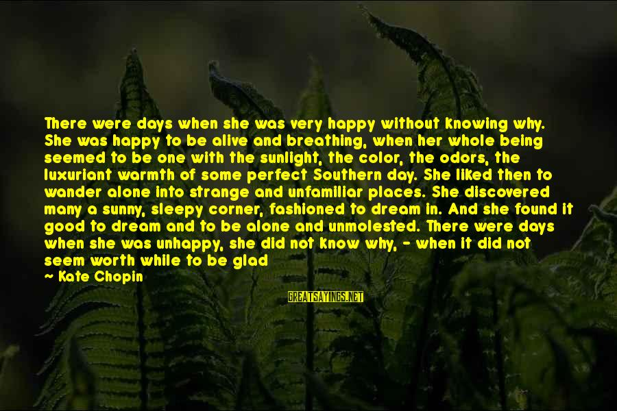 Being Sleepy Sayings By Kate Chopin: There were days when she was very happy without knowing why. She was happy to