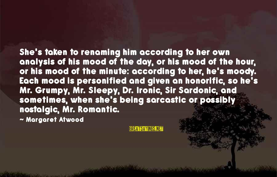 Being Sleepy Sayings By Margaret Atwood: She's taken to renaming him according to her own analysis of his mood of the