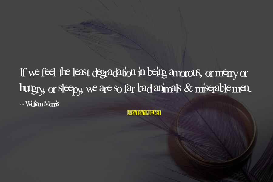 Being Sleepy Sayings By William Morris: If we feel the least degradation in being amorous, or merry or hungry, or sleepy,