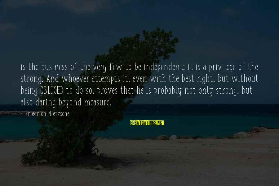Being Strong And Independent Sayings By Friedrich Nietzsche: is the business of the very few to be independent; it is a privilege of