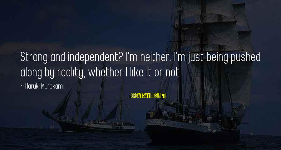 Being Strong And Independent Sayings By Haruki Murakami: Strong and independent? I'm neither. I'm just being pushed along by reality, whether I like
