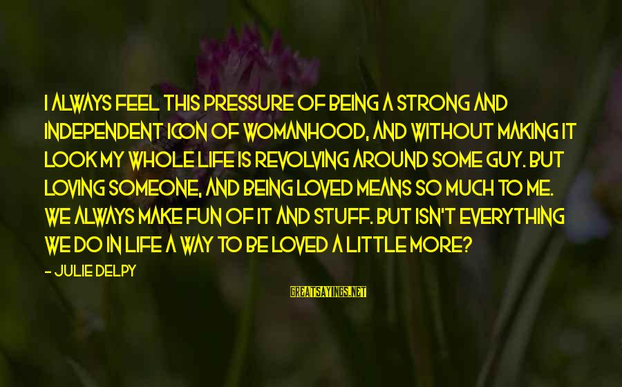 Being Strong And Independent Sayings By Julie Delpy: I always feel this pressure of being a strong and independent icon of womanhood, and