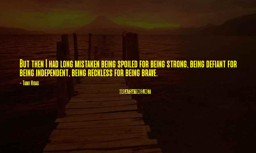 Being Strong And Independent Sayings By Tami Hoag: But then I had long mistaken being spoiled for being strong, being defiant for being