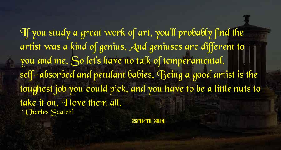 Being Temperamental Sayings By Charles Saatchi: If you study a great work of art, you'll probably find the artist was a