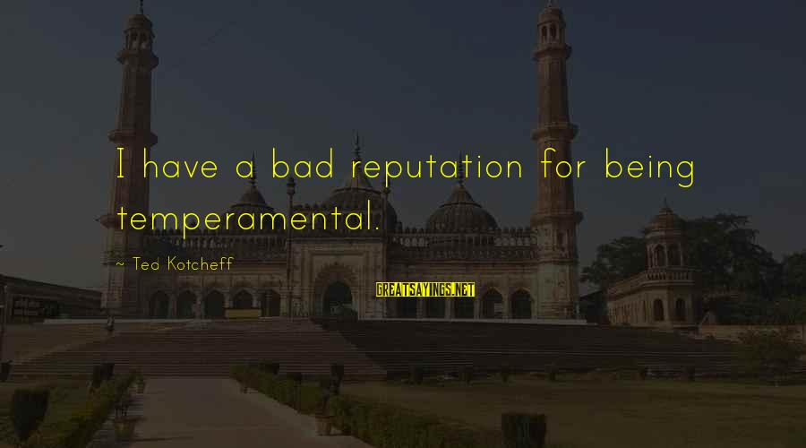 Being Temperamental Sayings By Ted Kotcheff: I have a bad reputation for being temperamental.