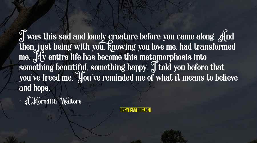 Being Told You're Beautiful Sayings By A Meredith Walters: I was this sad and lonely creature before you came along. And then, just being
