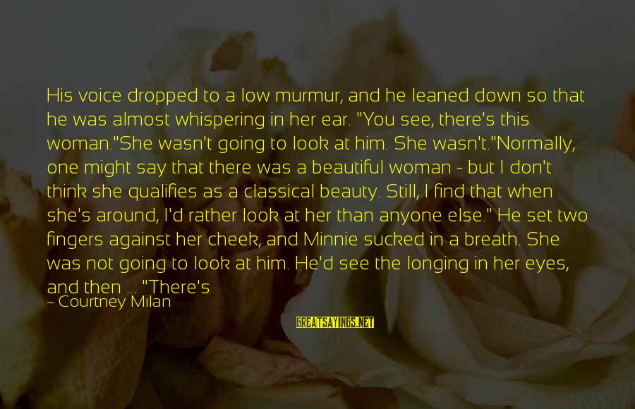Being Told You're Beautiful Sayings By Courtney Milan: His voice dropped to a low murmur, and he leaned down so that he was