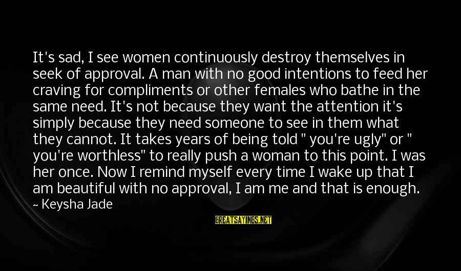 Being Told You're Beautiful Sayings By Keysha Jade: It's sad, I see women continuously destroy themselves in seek of approval. A man with