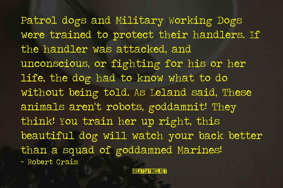 Being Told You're Beautiful Sayings By Robert Crais: Patrol dogs and Military Working Dogs were trained to protect their handlers. If the handler