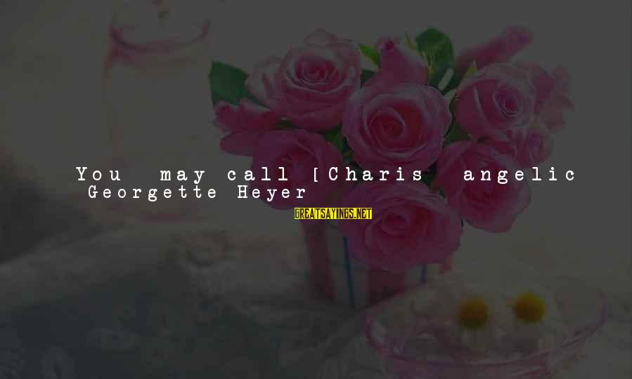 Being Told You're Ugly Sayings By Georgette Heyer: *You* may call [Charis] angelic to be for ever trying to please everyone, and being