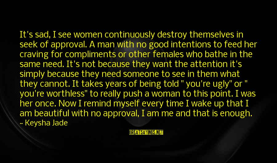 Being Told You're Ugly Sayings By Keysha Jade: It's sad, I see women continuously destroy themselves in seek of approval. A man with