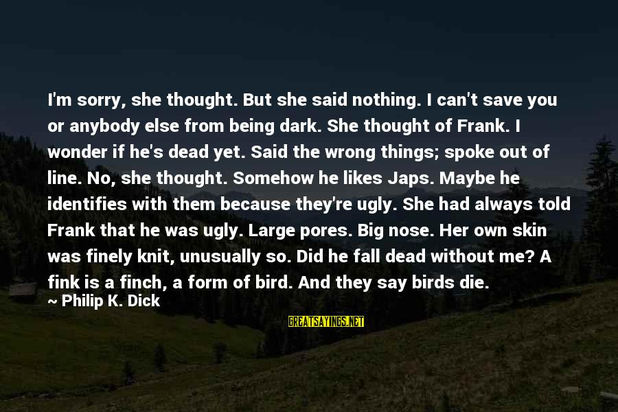 Being Told You're Ugly Sayings By Philip K. Dick: I'm sorry, she thought. But she said nothing. I can't save you or anybody else