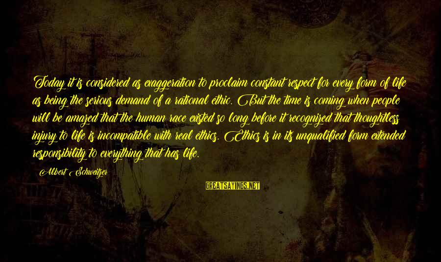 Being Unqualified Sayings By Albert Schweitzer: Today it is considered as exaggeration to proclaim constant respect for every form of life