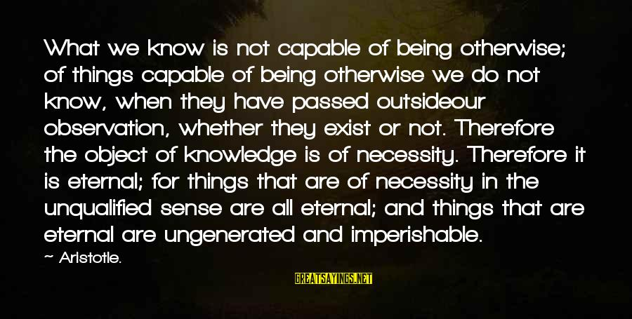 Being Unqualified Sayings By Aristotle.: What we know is not capable of being otherwise; of things capable of being otherwise
