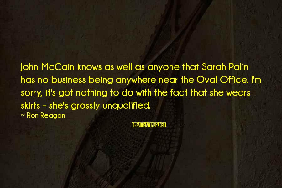Being Unqualified Sayings By Ron Reagan: John McCain knows as well as anyone that Sarah Palin has no business being anywhere