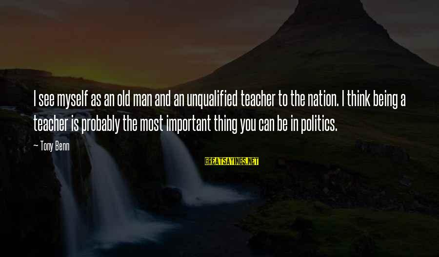 Being Unqualified Sayings By Tony Benn: I see myself as an old man and an unqualified teacher to the nation. I