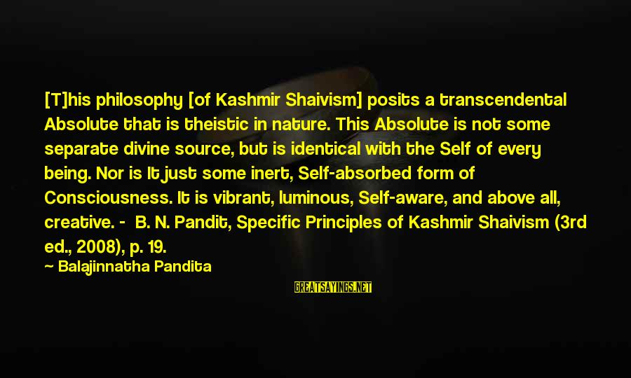 Being Vibrant Sayings By Balajinnatha Pandita: [T]his philosophy [of Kashmir Shaivism] posits a transcendental Absolute that is theistic in nature. This